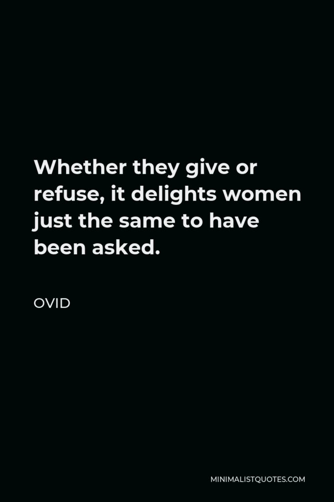 Ovid Quote - Whether they give or refuse, it delights women just the same to have been asked.