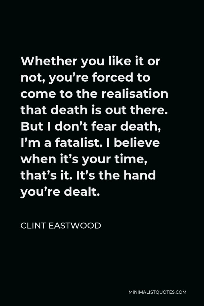 Clint Eastwood Quote - Whether you like it or not, you're forced to come to the realisation that death is out there. But I don't fear death, I'm a fatalist. I believe when it's your time, that's it. It's the hand you're dealt.