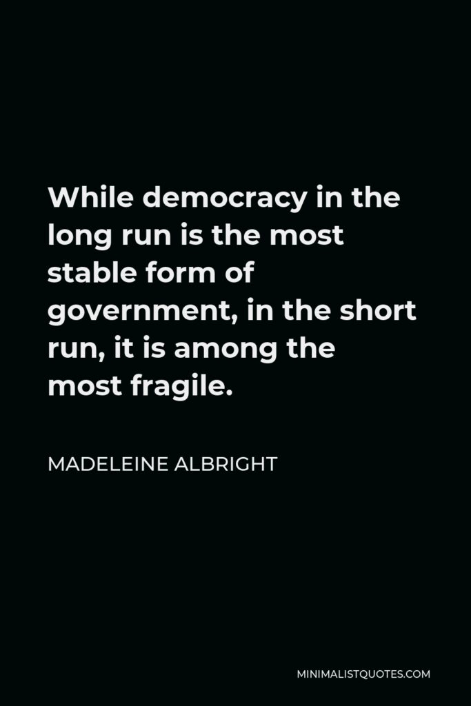 Madeleine Albright Quote - While democracy in the long run is the most stable form of government, in the short run, it is among the most fragile.