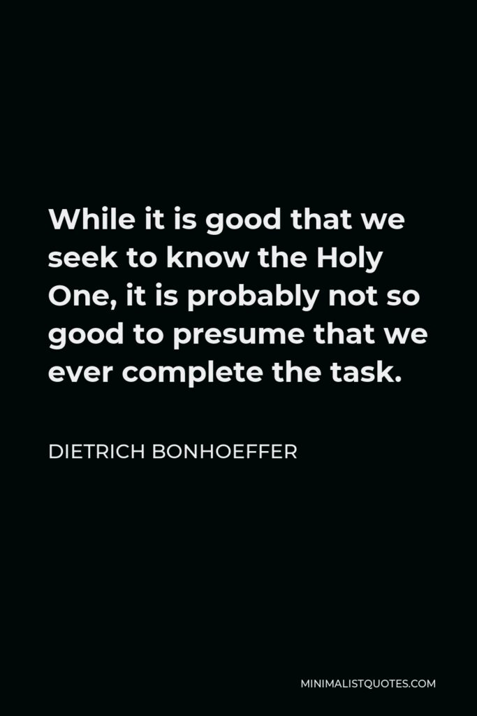 Dietrich Bonhoeffer Quote - While it is good that we seek to know the Holy One, it is probably not so good to presume that we ever complete the task.