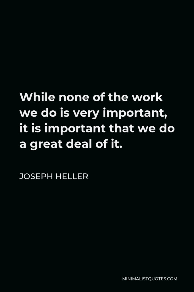 Joseph Heller Quote - While none of the work we do is very important, it is important that we do a great deal of it.