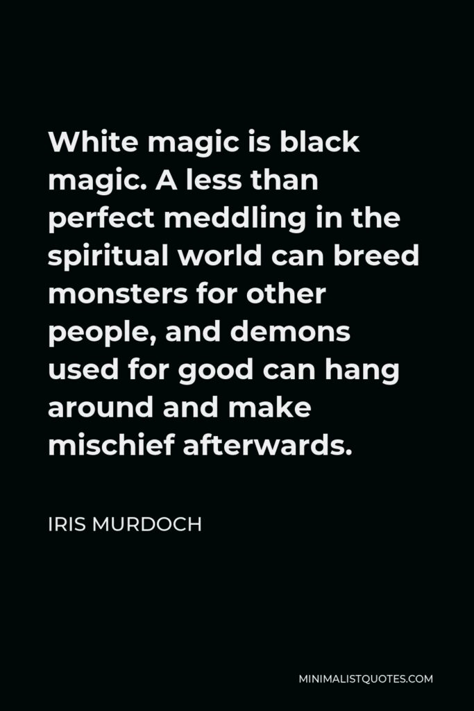 Iris Murdoch Quote - White magic is black magic. A less than perfect meddling in the spiritual world can breed monsters for other people, and demons used for good can hang around and make mischief afterwards.