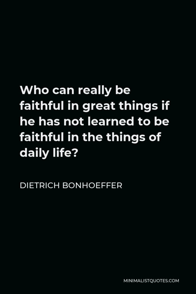 Dietrich Bonhoeffer Quote - Who can really be faithful in great things if he has not learned to be faithful in the things of daily life?