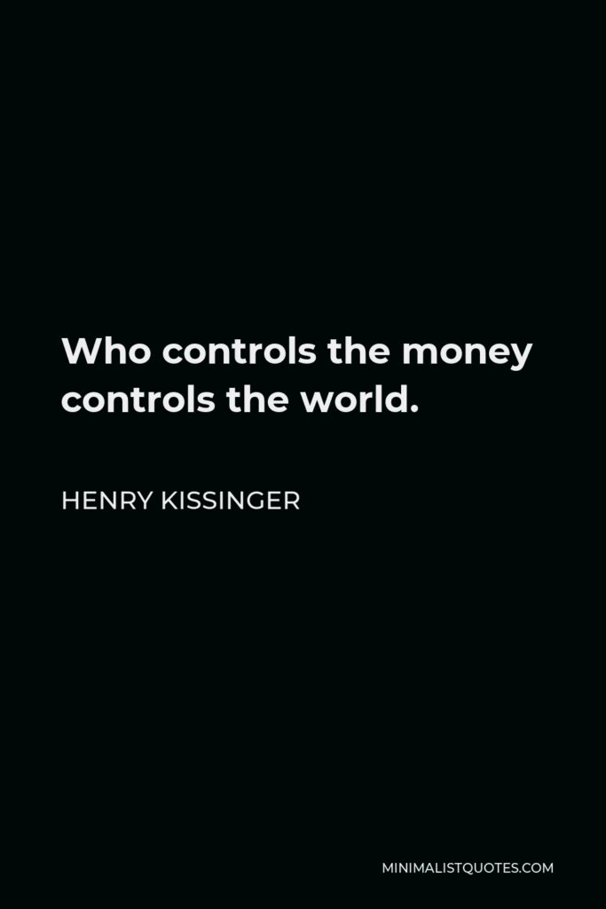 Henry Kissinger Quote - Who controls the money controls the world.