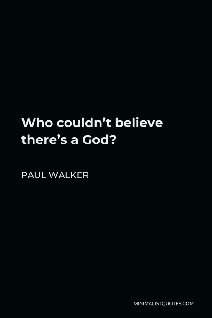 Paul Walker Quote - Who couldn't believe there's a God?