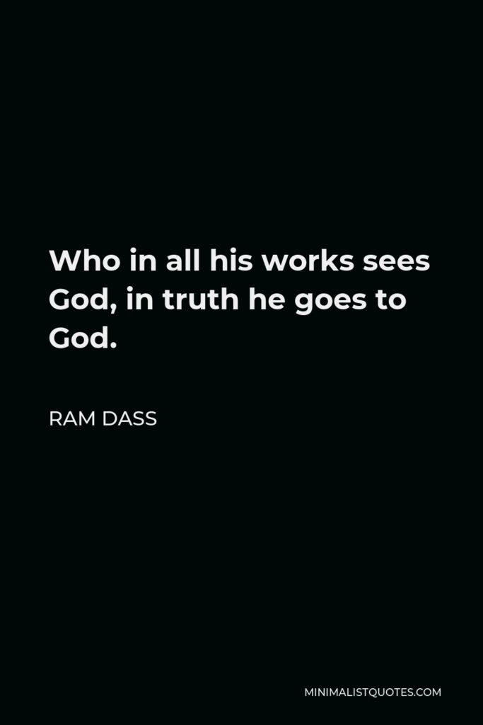 Ram Dass Quote - Who in all his works sees God, in truth he goes to God.