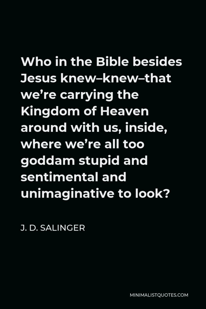 J. D. Salinger Quote - Who in the Bible besides Jesus knew–knew–that we're carrying the Kingdom of Heaven around with us, inside, where we're all too goddam stupid and sentimental and unimaginative to look?