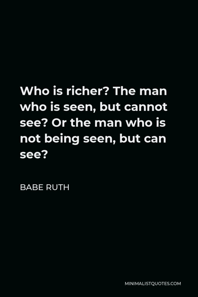 Babe Ruth Quote - Who is richer? The man who is seen, but cannot see? Or the man who is not being seen, but can see?