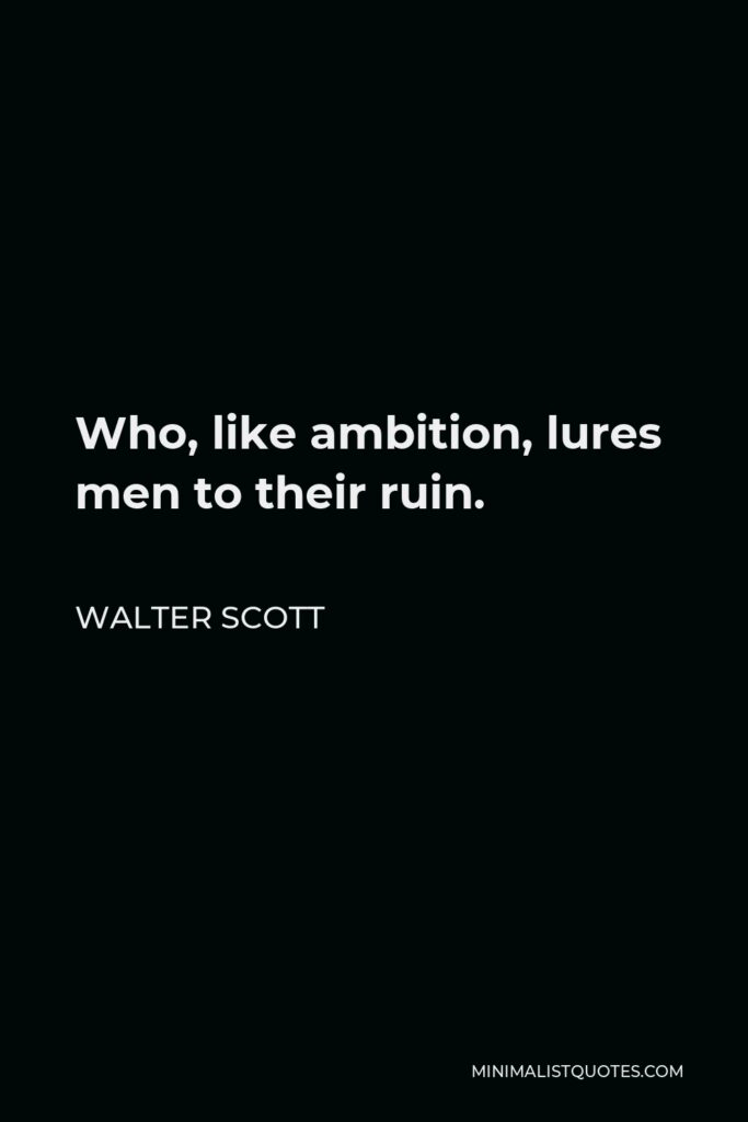 Walter Scott Quote - Who, like ambition, lures men to their ruin.
