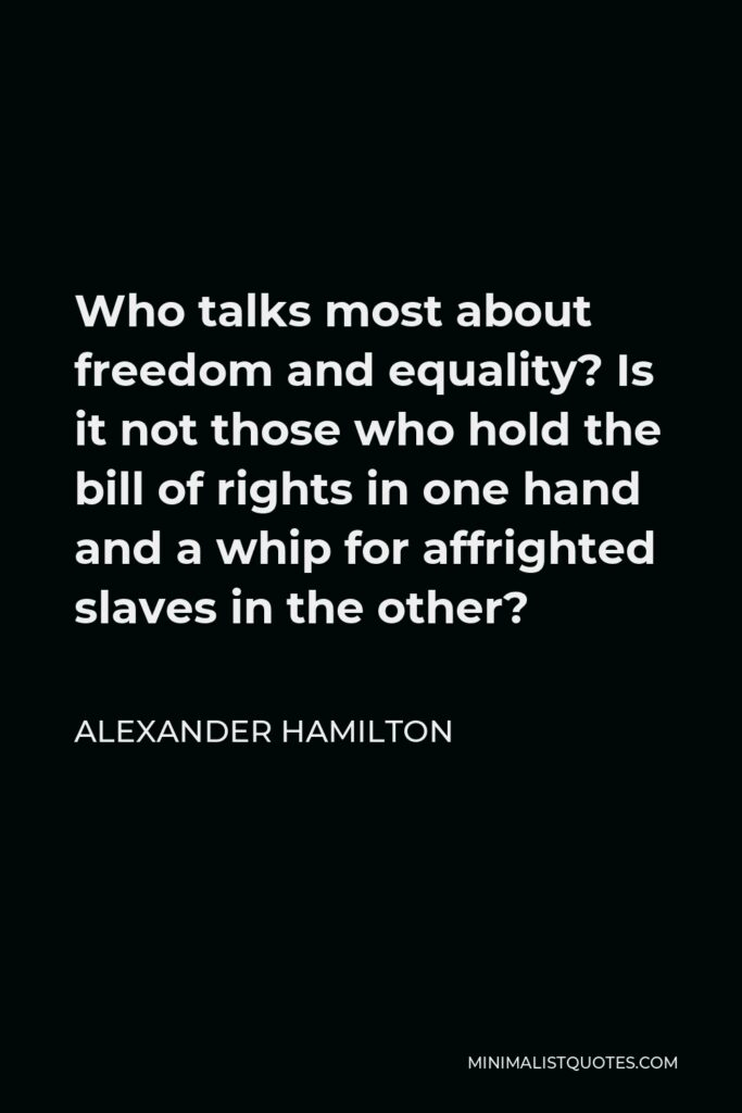 Alexander Hamilton Quote - Who talks most about freedom and equality? Is it not those who hold the bill of rights in one hand and a whip for affrighted slaves in the other?