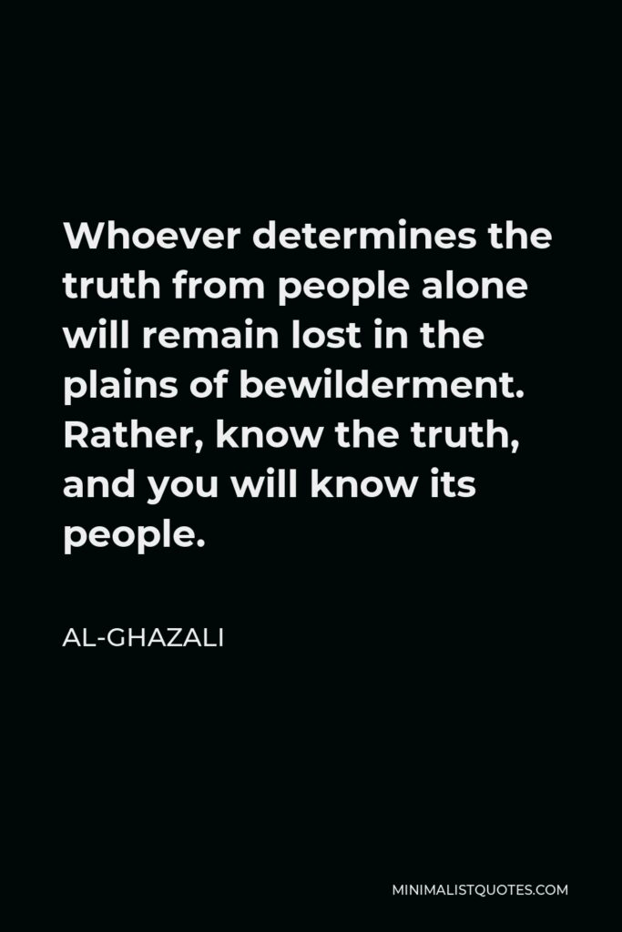 Al-Ghazali Quote - Whoever determines the truth from people alone will remain lost in the plains of bewilderment. Rather, know the truth, and you will know its people.