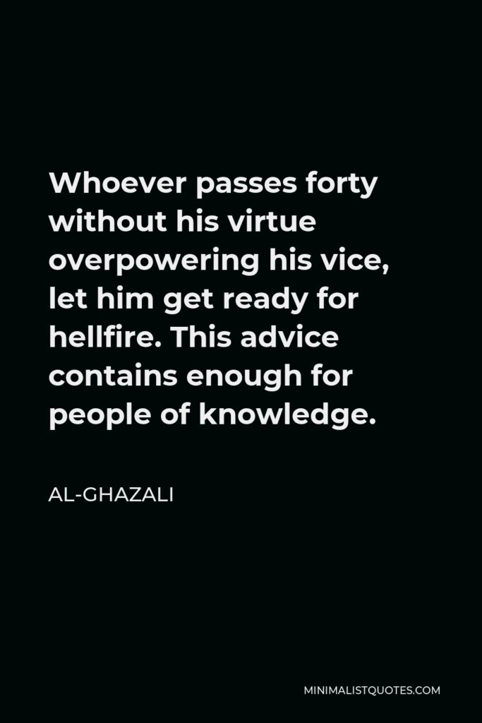 Al-Ghazali Quote - Whoever passes forty without his virtue overpowering his vice, let him get ready for hellfire. This advice contains enough for people of knowledge.