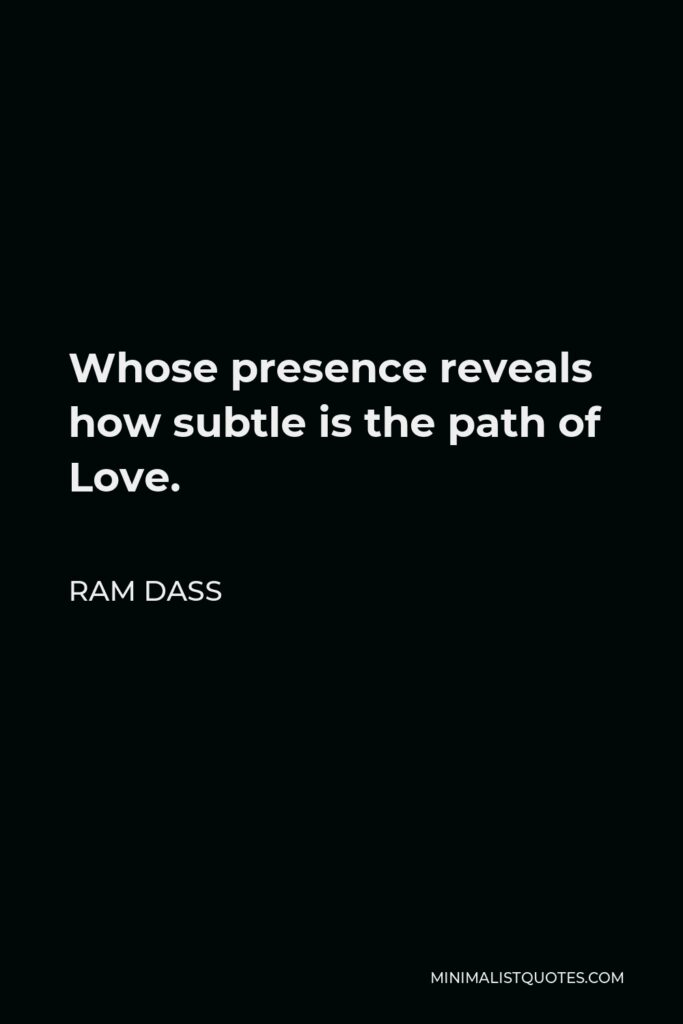 Ram Dass Quote - Whose presence reveals how subtle is the path of Love.