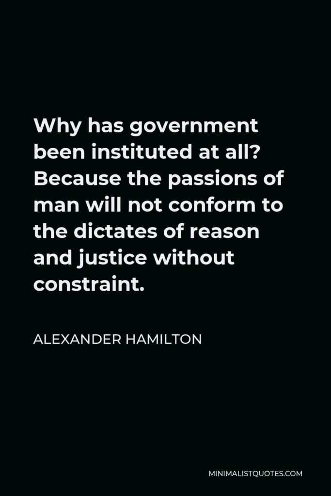 Alexander Hamilton Quote - Why has government been instituted at all? Because the passions of man will not conform to the dictates of reason and justice without constraint.