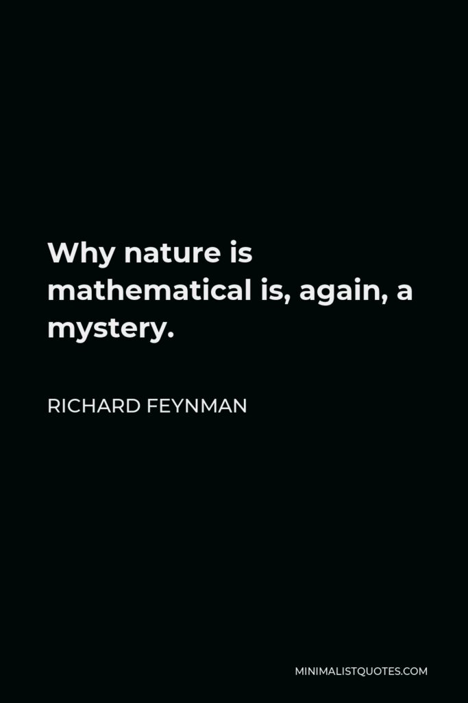 Richard Feynman Quote - Why nature is mathematical is, again, a mystery.