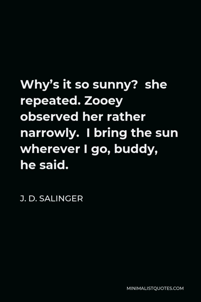 J. D. Salinger Quote - Why's it so sunny? she repeated. Zooey observed her rather narrowly. I bring the sun wherever I go, buddy, he said.