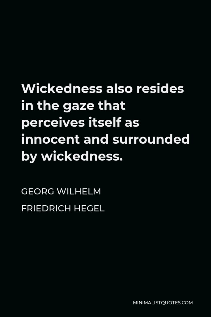Georg Wilhelm Friedrich Hegel Quote - Wickedness also resides in the gaze that perceives itself as innocent and surrounded by wickedness.