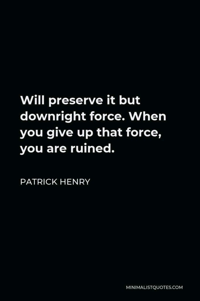 Patrick Henry Quote - Will preserve it but downright force. When you give up that force, you are ruined.
