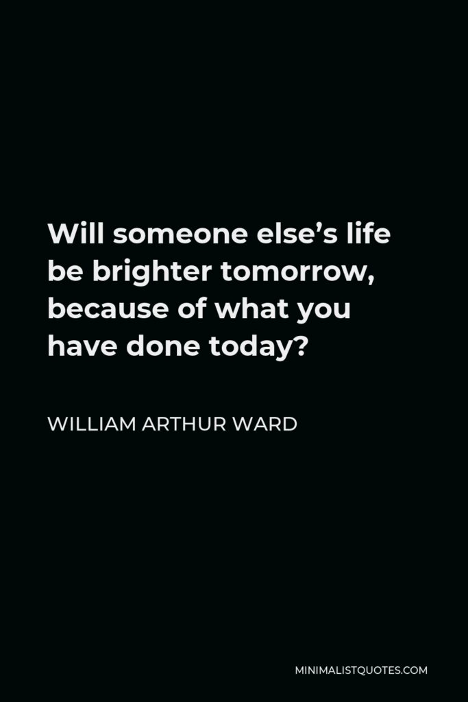 William Arthur Ward Quote - Will someone else's life be brighter tomorrow, because of what you have done today?