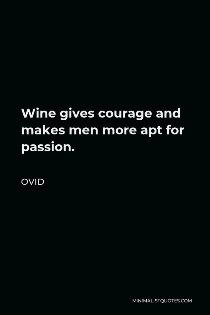 Ovid Quote - Wine gives courage and makes men more apt for passion.
