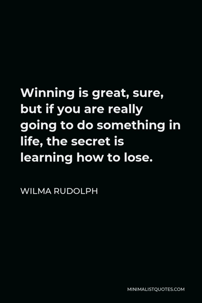 Wilma Rudolph Quote - Winning is great, sure, but if you are really going to do something in life, the secret is learning how to lose.