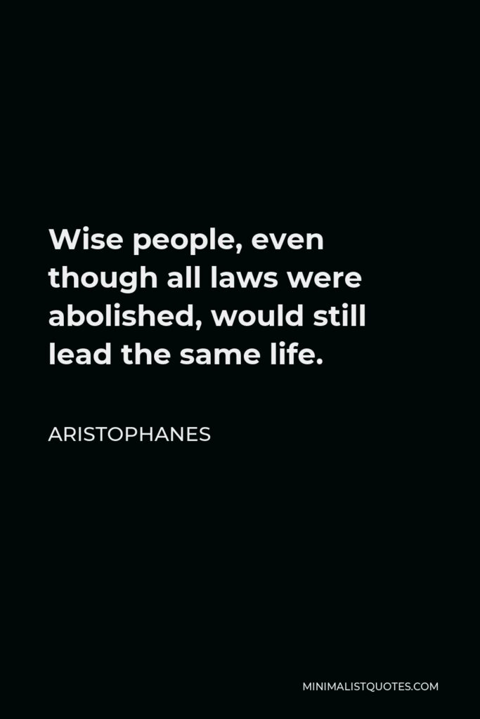 Aristophanes Quote - Wise people, even though all laws were abolished, would still lead the same life.
