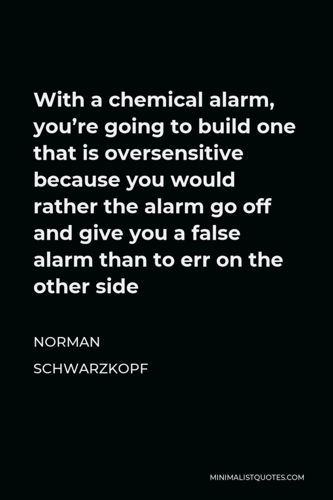 Norman Schwarzkopf Quote - With a chemical alarm, you're going to build one that is oversensitive because you would rather the alarm go off and give you a false alarm than to err on the other side