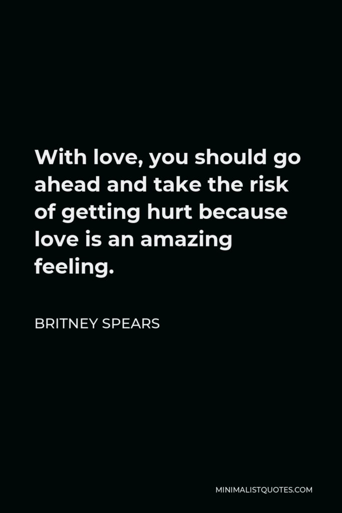 Britney Spears Quote - With love, you should go ahead and take the risk of getting hurt because love is an amazing feeling.