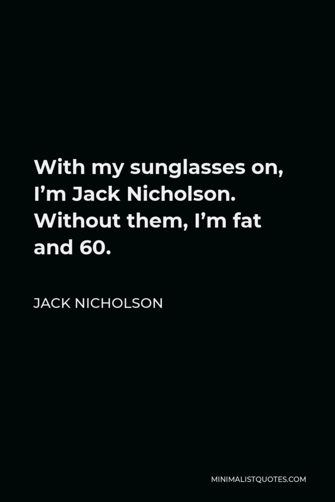 Jack Nicholson Quote - With my sunglasses on, I'm Jack Nicholson. Without them, I'm fat and 60.