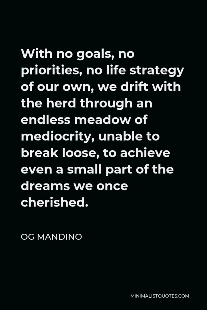 Og Mandino Quote - With no goals, no priorities, no life strategy of our own, we drift with the herd through an endless meadow of mediocrity, unable to break loose, to achieve even a small part of the dreams we once cherished.
