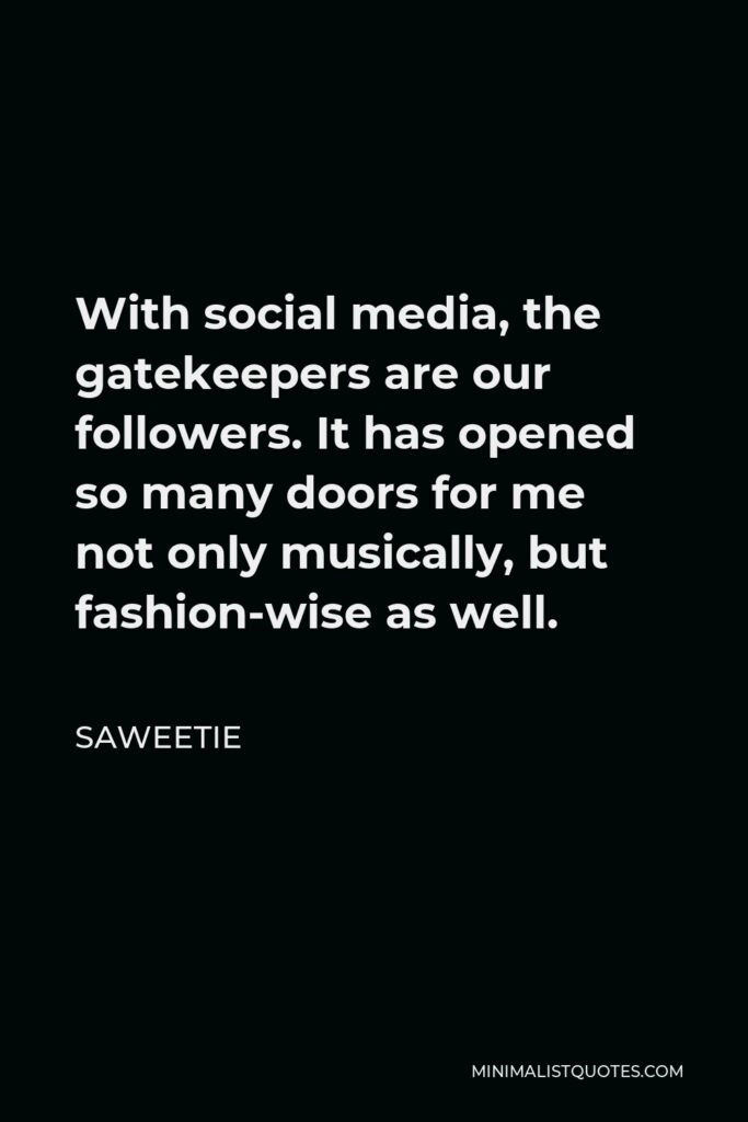 Saweetie Quote - With social media, the gatekeepers are our followers. It has opened so many doors for me not only musically, but fashion-wise as well.