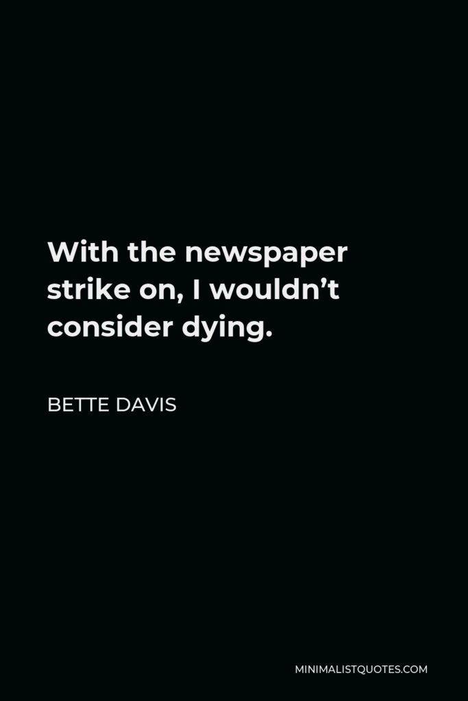 Bette Davis Quote - With the newspaper strike on, I wouldn't consider dying.