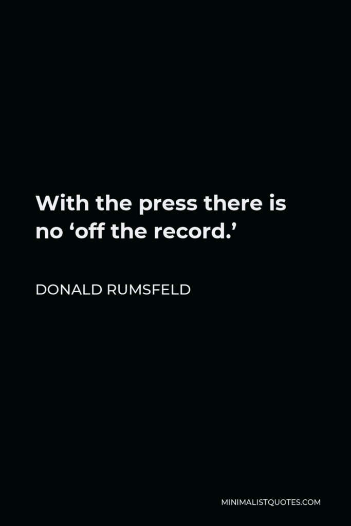 Donald Rumsfeld Quote - With the press there is no 'off the record.'