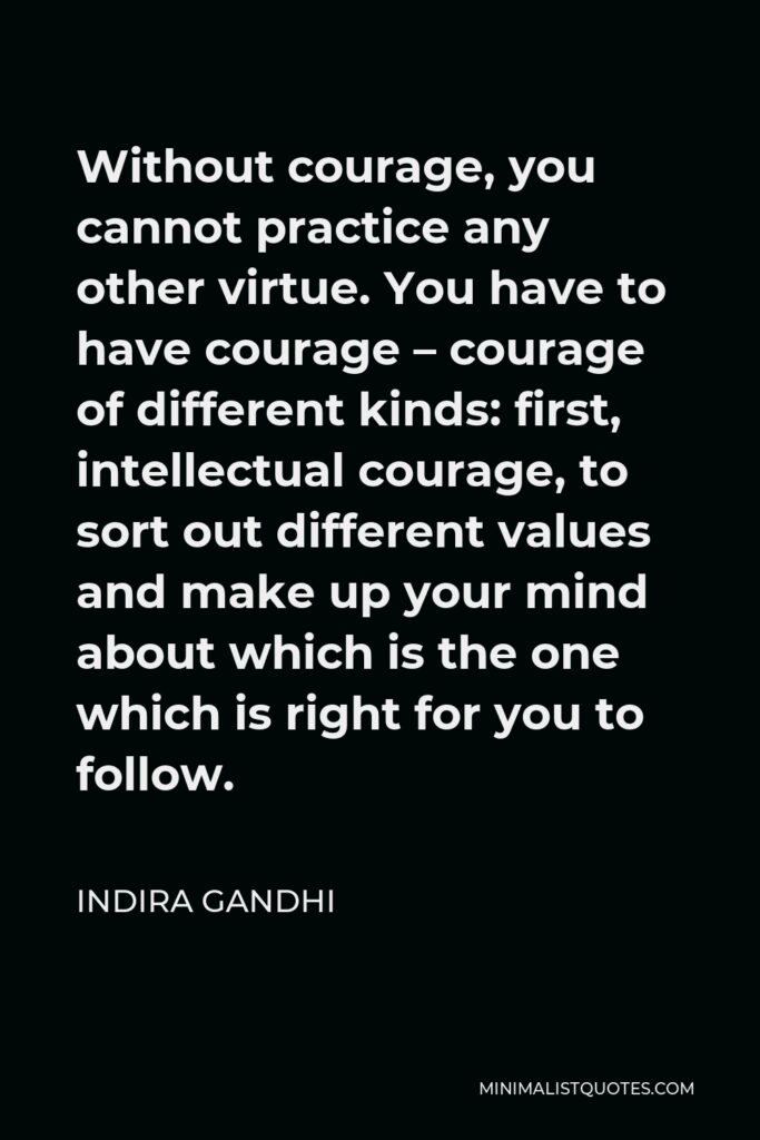 Indira Gandhi Quote - Without courage, you cannot practice any other virtue. You have to have courage – courage of different kinds: first, intellectual courage, to sort out different values and make up your mind about which is the one which is right for you to follow.
