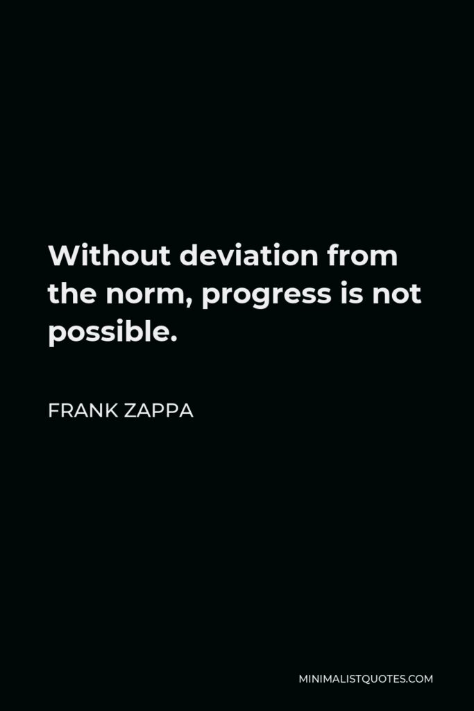 Frank Zappa Quote - Without deviation from the norm, progress is not possible.