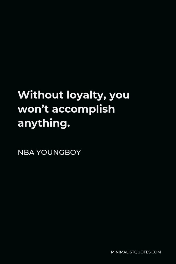 NBA Youngboy Quote - Without loyalty, you won't accomplish anything.