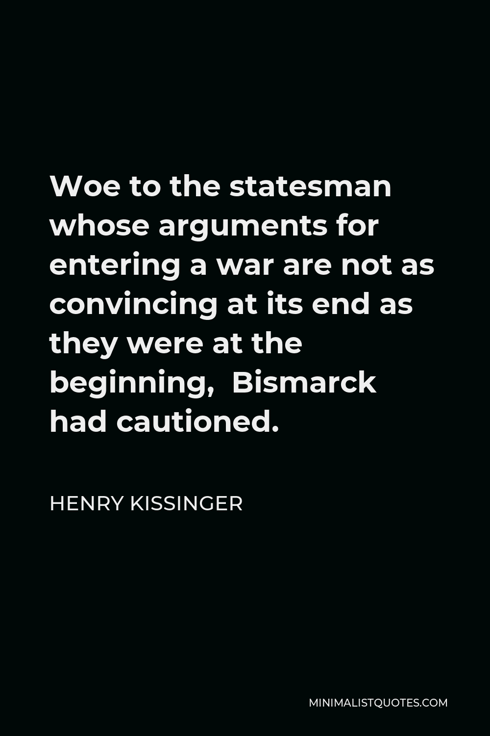 Henry Kissinger Quote - Woe to the statesman whose arguments for entering a war are not as convincing at its end as they were at the beginning, Bismarck had cautioned.
