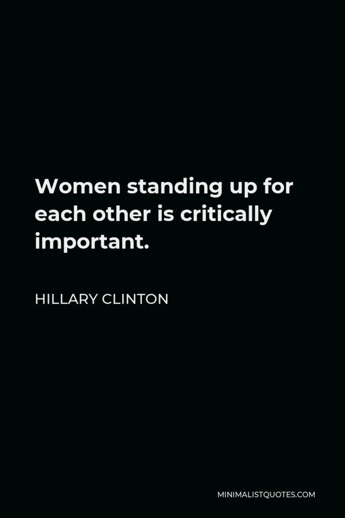 Hillary Clinton Quote - Women standing up for each other is critically important.