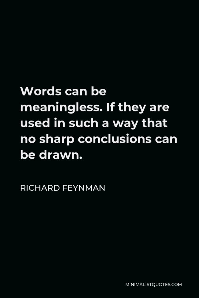 Richard Feynman Quote - Words can be meaningless. If they are used in such a way that no sharp conclusions can be drawn.