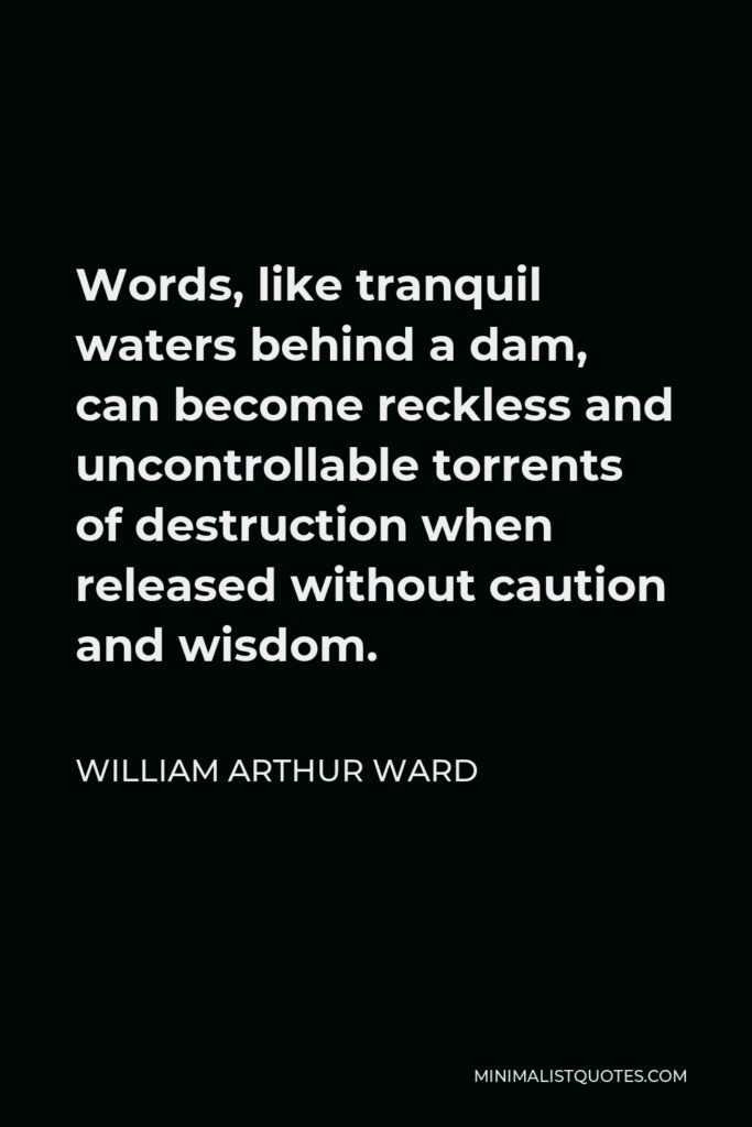 William Arthur Ward Quote - Words, like tranquil waters behind a dam, can become reckless and uncontrollable torrents of destruction when released without caution and wisdom.
