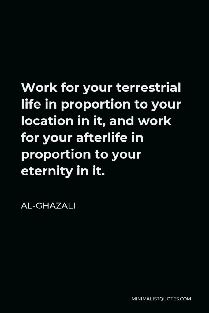 Al-Ghazali Quote - Work for your terrestrial life in proportion to your location in it, and work for your afterlife in proportion to your eternity in it.