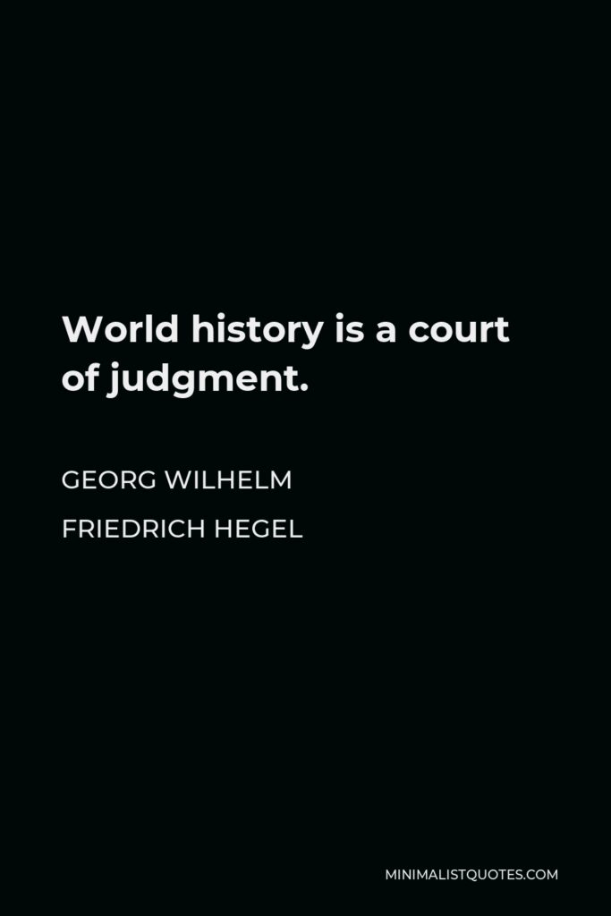 Georg Wilhelm Friedrich Hegel Quote - World history is a court of judgment.