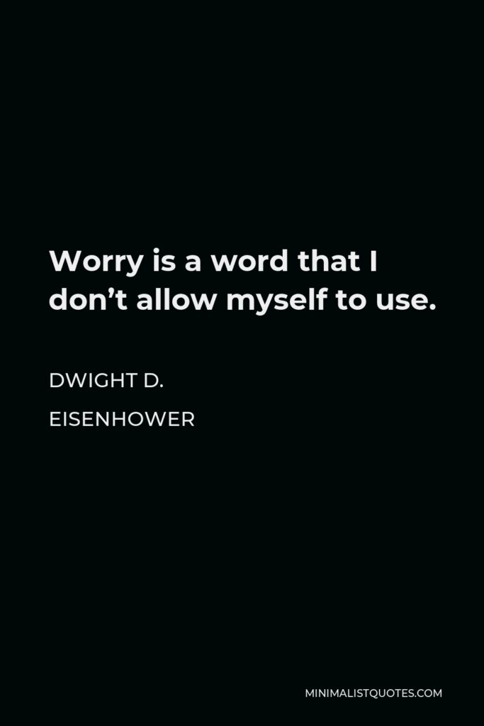 Dwight D. Eisenhower Quote - Worry is a word that I don't allow myself to use.