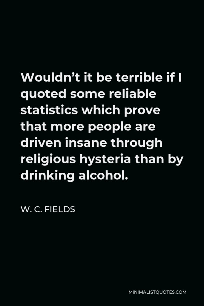 W. C. Fields Quote - Wouldn't it be terrible if I quoted some reliable statistics which prove that more people are driven insane through religious hysteria than by drinking alcohol.