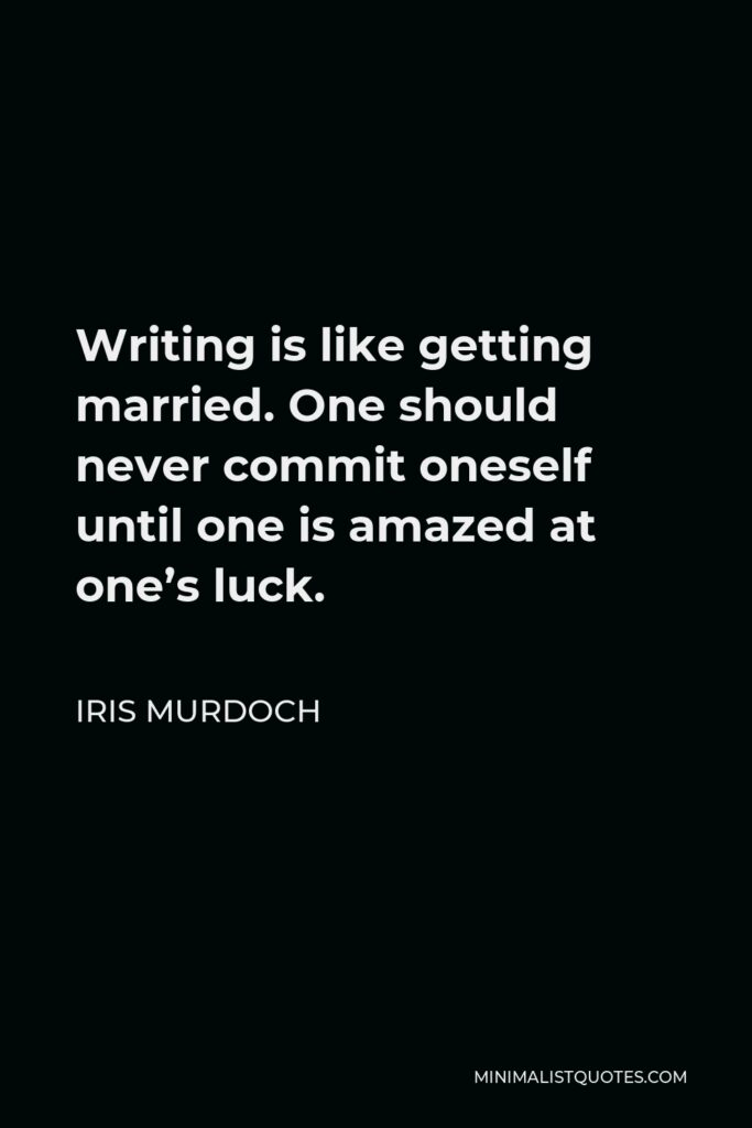 Iris Murdoch Quote - Writing is like getting married. One should never commit oneself until one is amazed at one's luck.
