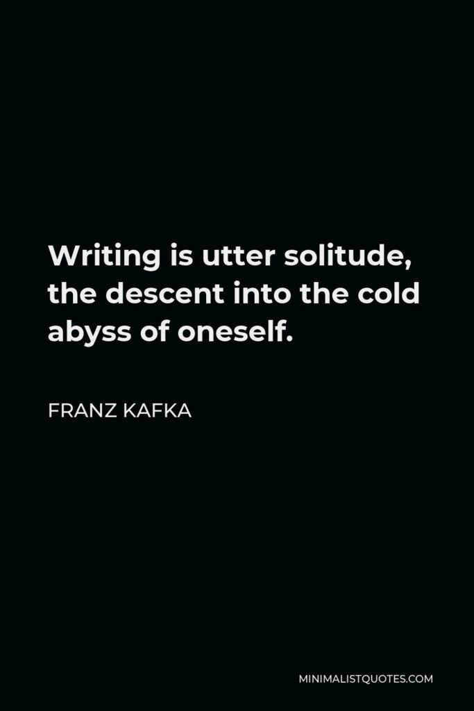 Franz Kafka Quote - Writing is utter solitude, the descent into the cold abyss of oneself.