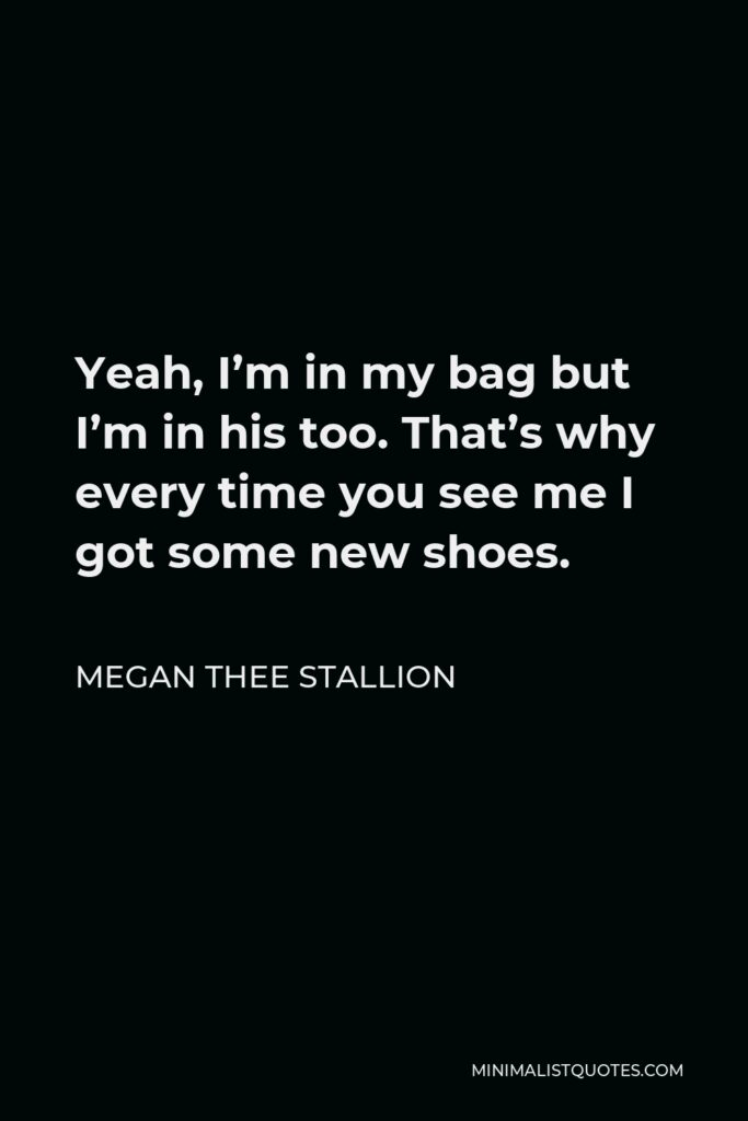 Megan Thee Stallion Quote - Yeah, I'm in my bag but I'm in his too. That's why every time you see me I got some new shoes.