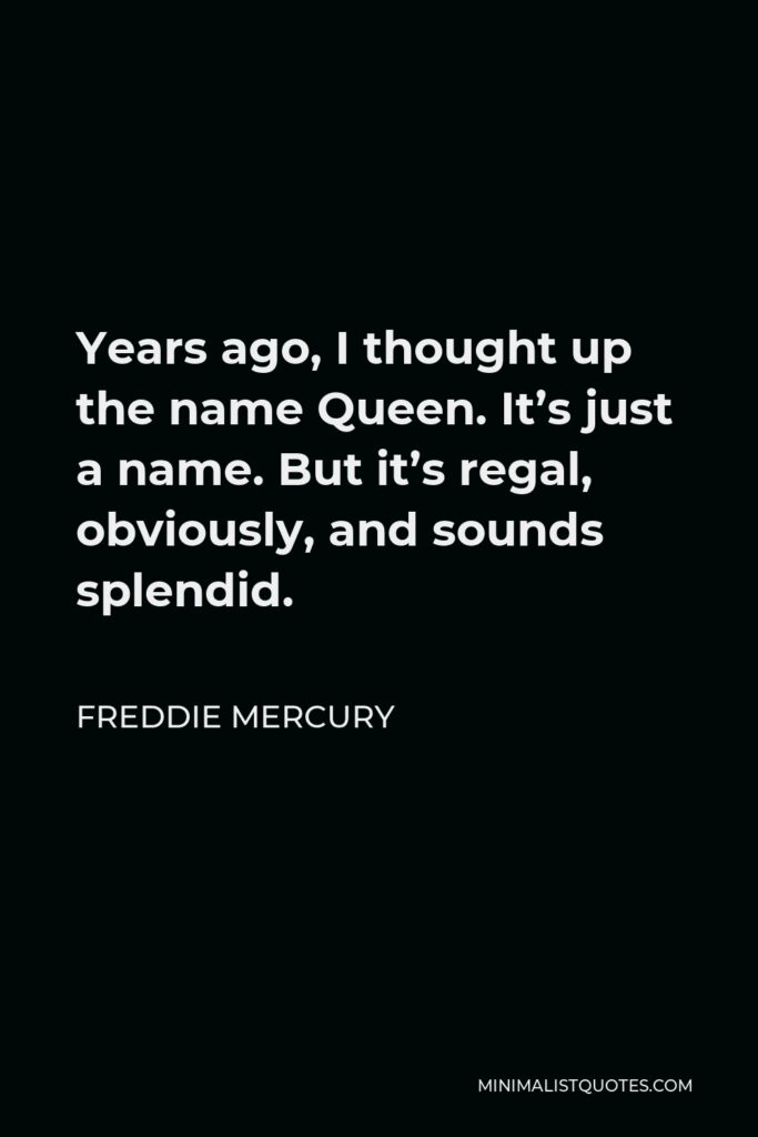 Freddie Mercury Quote - Years ago, I thought up the name Queen. It's just a name. But it's regal, obviously, and sounds splendid.