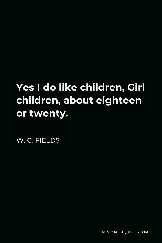 W. C. Fields Quote - Yes I do like children, Girl children, about eighteen or twenty.