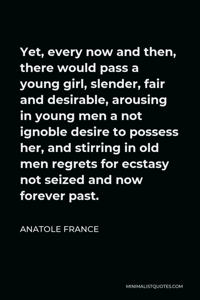 Anatole France Quote - Yet, every now and then, there would pass a young girl, slender, fair and desirable, arousing in young men a not ignoble desire to possess her, and stirring in old men regrets for ecstasy not seized and now forever past.